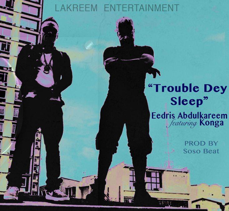 Photo of Eedris Abdulkareem – Trouble Dey Sleep Ft. Konga